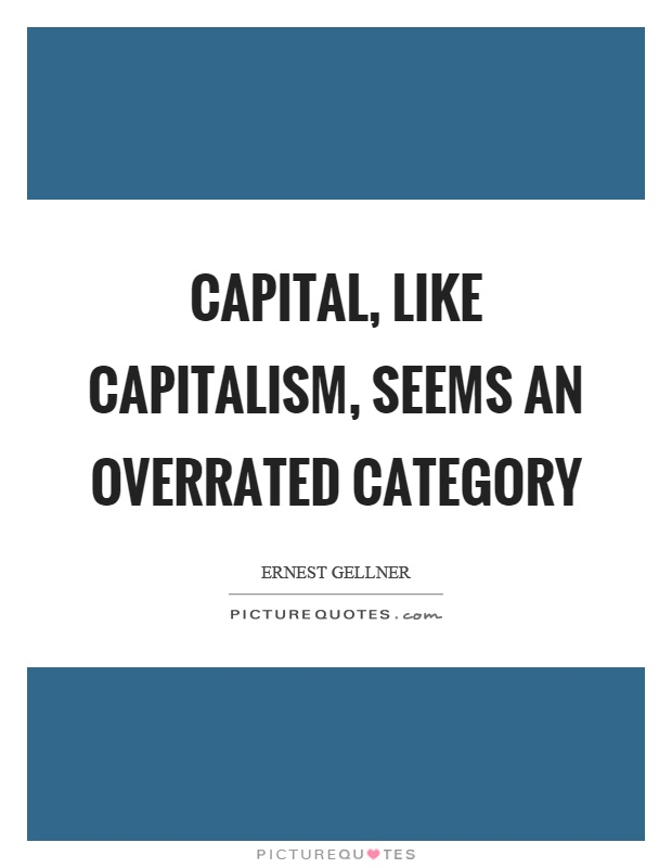 Capital, like capitalism, seems an overrated category Picture Quote #1