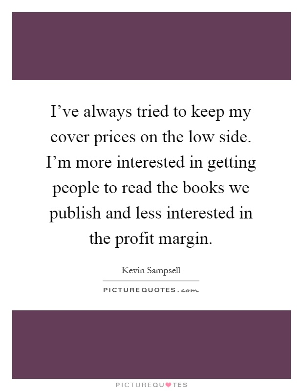 I've always tried to keep my cover prices on the low side. I'm more interested in getting people to read the books we publish and less interested in the profit margin Picture Quote #1