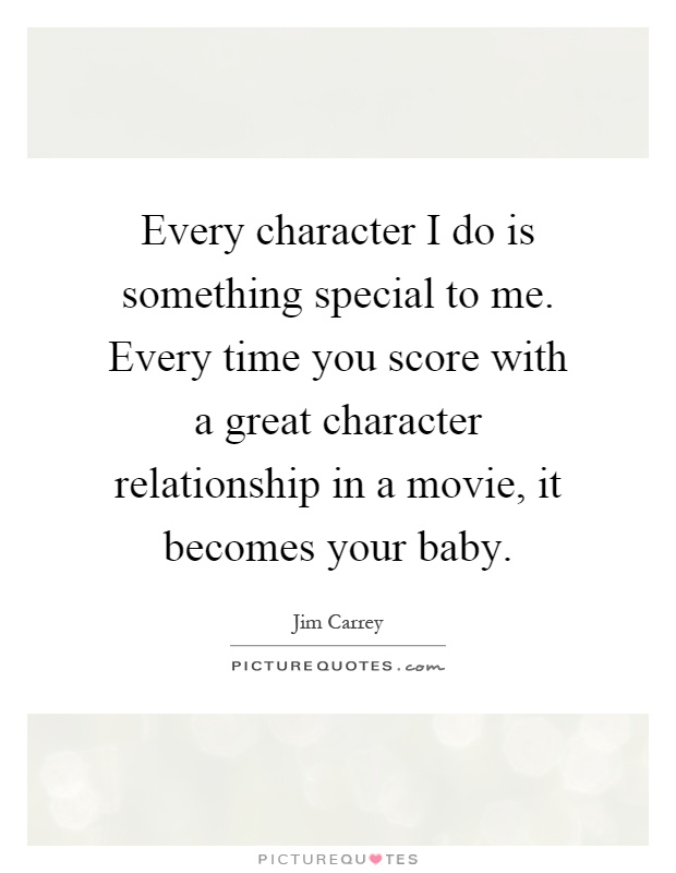 Every character I do is something special to me. Every time you score with a great character relationship in a movie, it becomes your baby Picture Quote #1