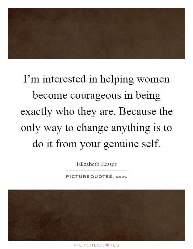 I'm interested in helping women become courageous in being exactly who they are. Because the only way to change anything is to do it from your genuine self Picture Quote #1