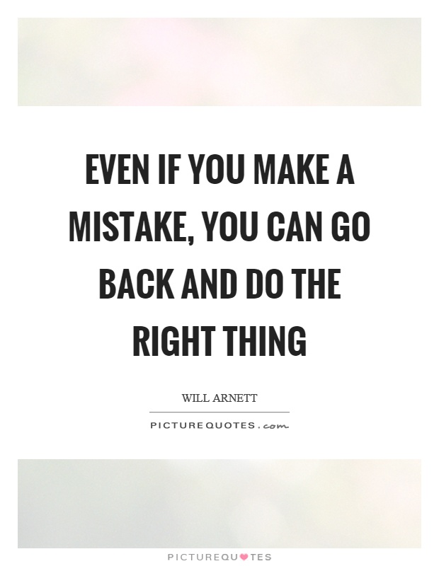 Even if you make a mistake, you can go back and do the right thing Picture Quote #1