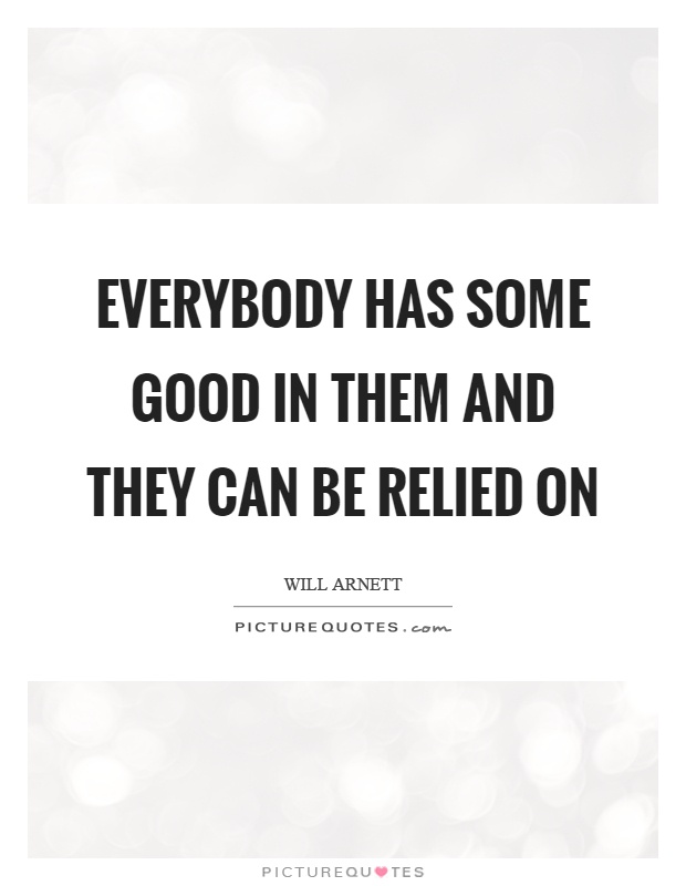 Everybody has some good in them and they can be relied on Picture Quote #1