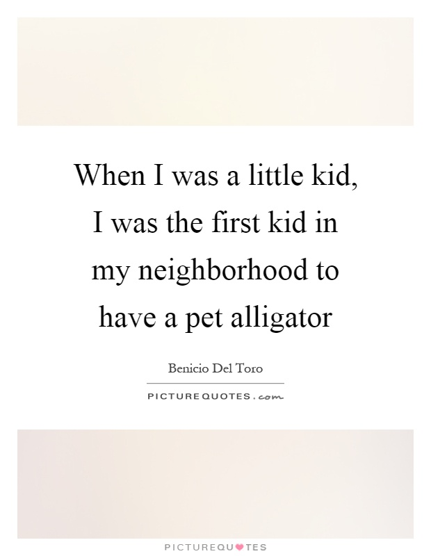 When I was a little kid, I was the first kid in my neighborhood to have a pet alligator Picture Quote #1