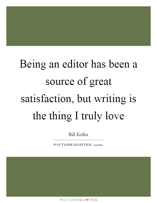 Being an editor has been a source of great satisfaction, but writing is the thing I truly love Picture Quote #1