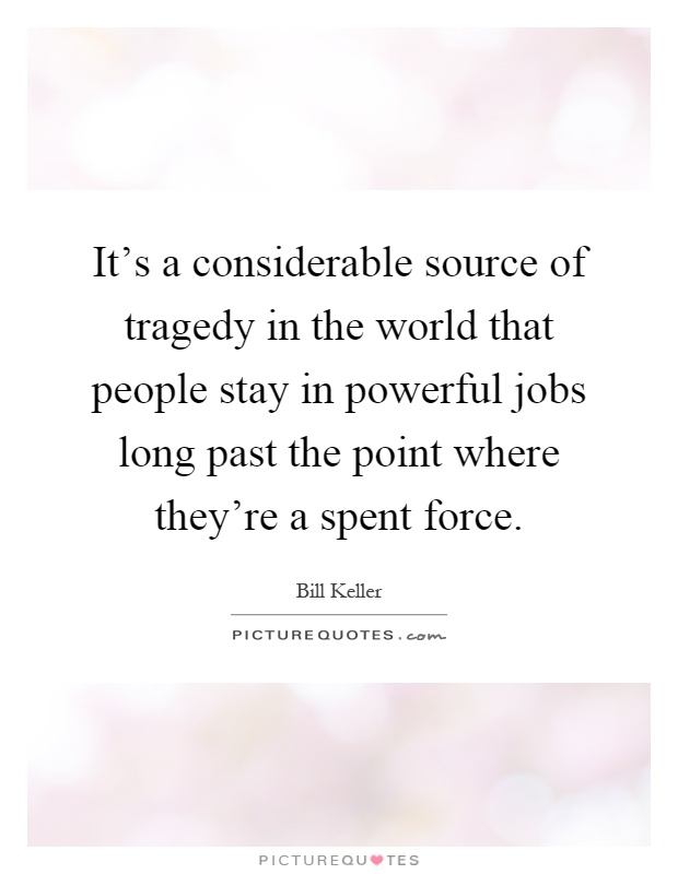 It's a considerable source of tragedy in the world that people stay in powerful jobs long past the point where they're a spent force Picture Quote #1
