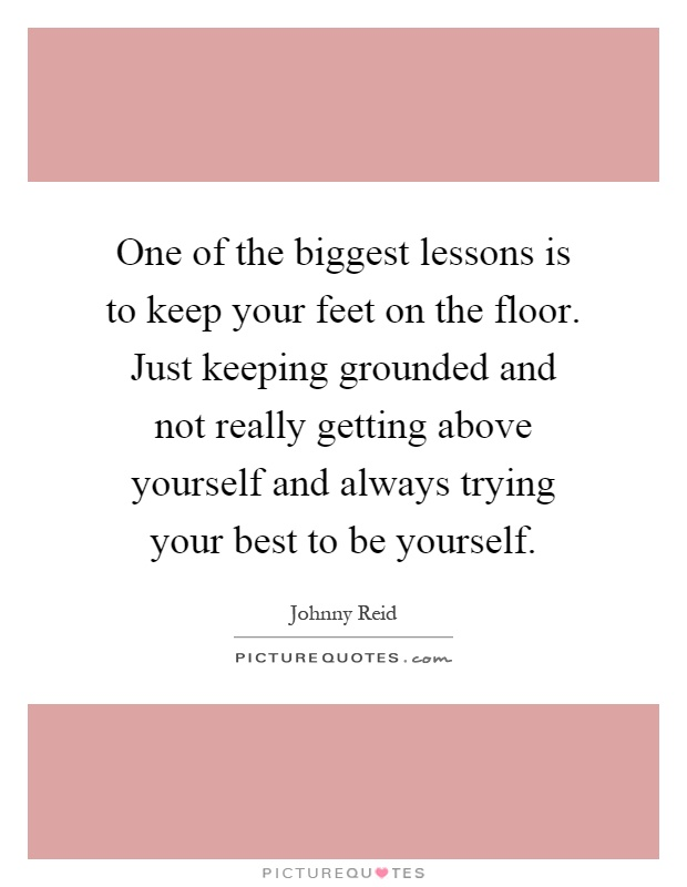 One of the biggest lessons is to keep your feet on the floor. Just keeping grounded and not really getting above yourself and always trying your best to be yourself Picture Quote #1