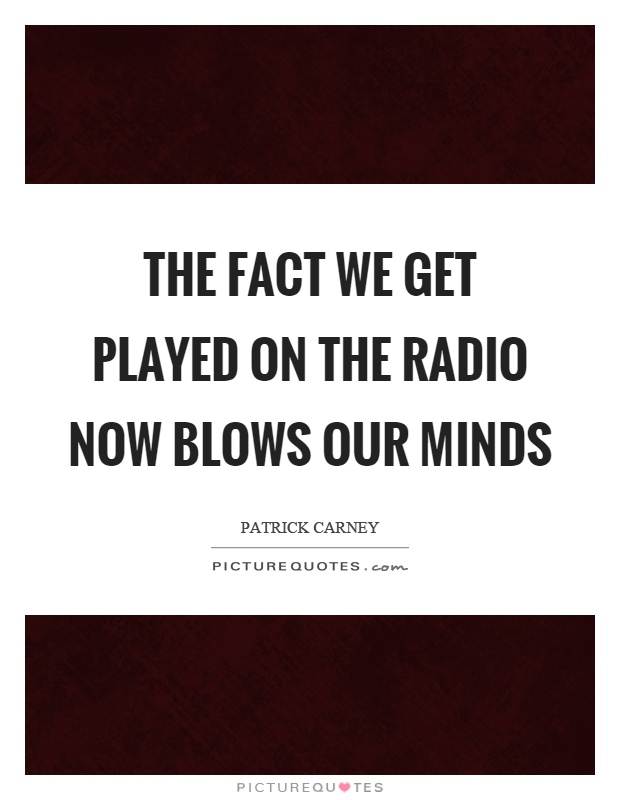 The fact we get played on the radio now blows our minds Picture Quote #1