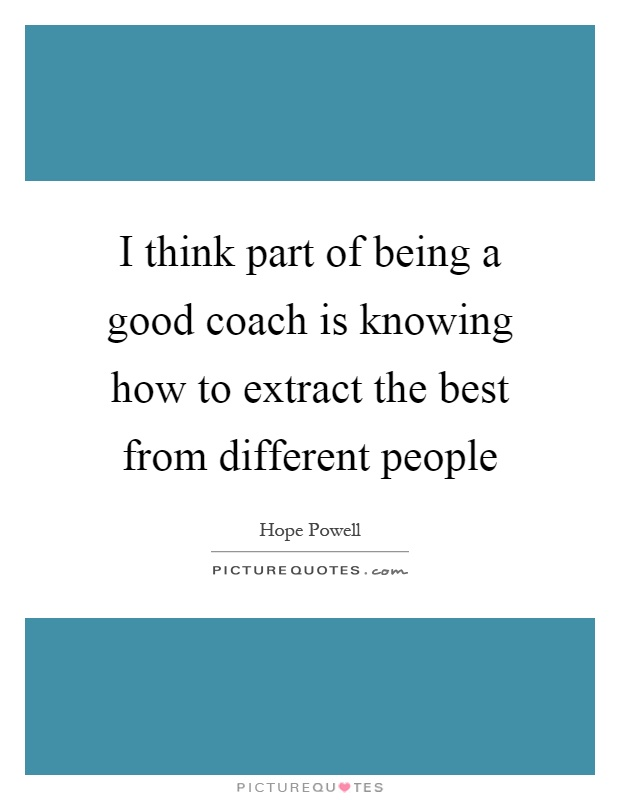 I think part of being a good coach is knowing how to extract the best from different people Picture Quote #1