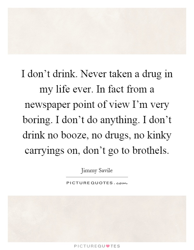 I don't drink. Never taken a drug in my life ever. In fact from a newspaper point of view I'm very boring. I don't do anything. I don't drink no booze, no drugs, no kinky carryings on, don't go to brothels Picture Quote #1