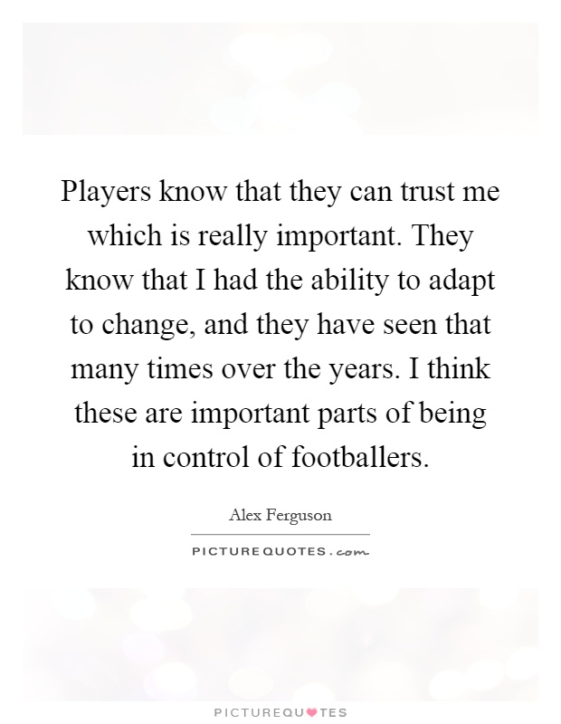 Players know that they can trust me which is really important. They know that I had the ability to adapt to change, and they have seen that many times over the years. I think these are important parts of being in control of footballers Picture Quote #1