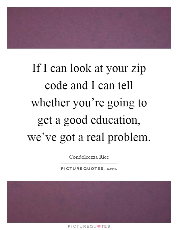 If I can look at your zip code and I can tell whether you're going to get a good education, we've got a real problem Picture Quote #1