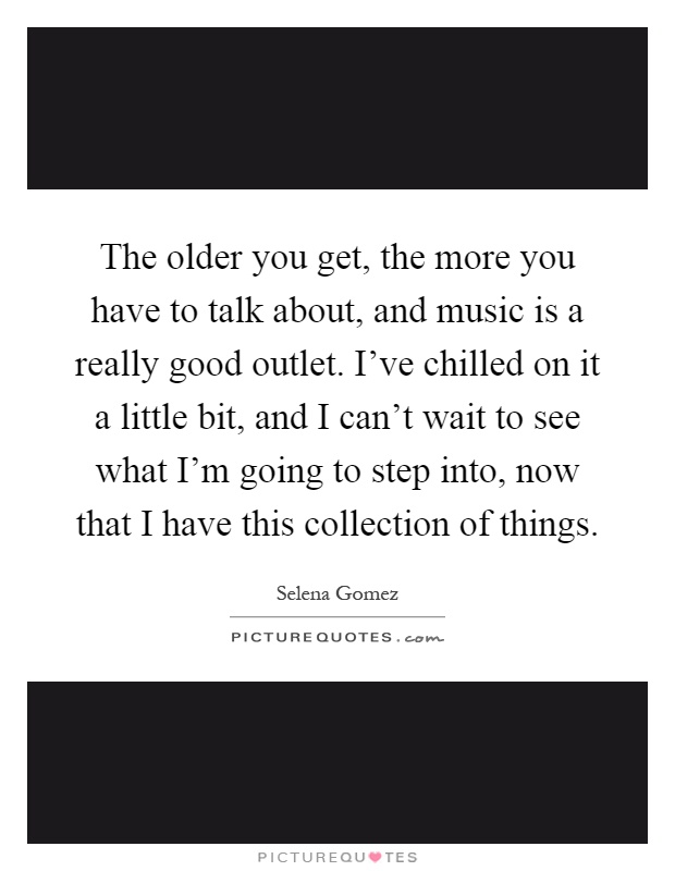 The older you get, the more you have to talk about, and music is a really good outlet. I've chilled on it a little bit, and I can't wait to see what I'm going to step into, now that I have this collection of things Picture Quote #1