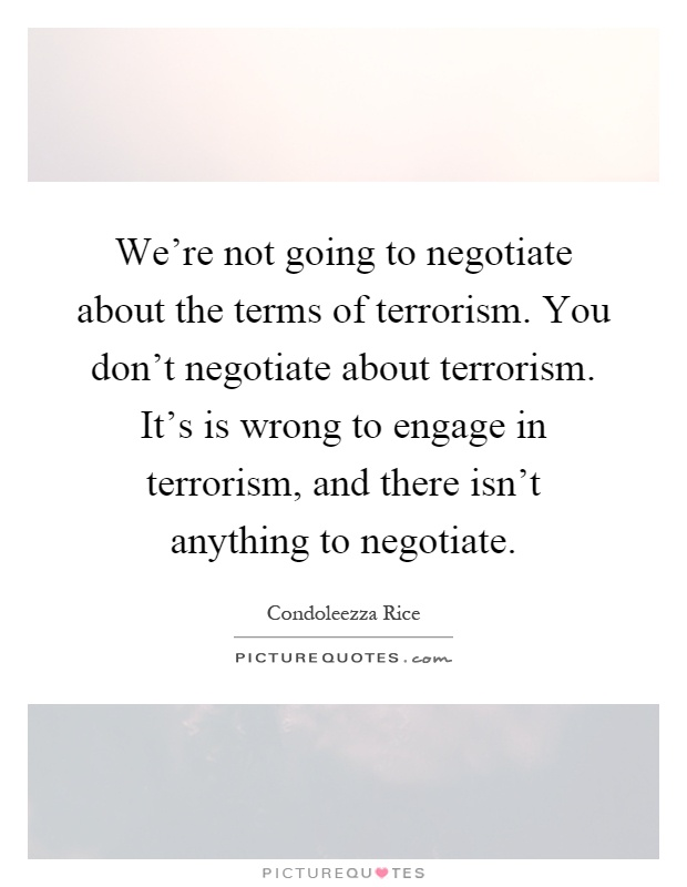 We're not going to negotiate about the terms of terrorism. You don't negotiate about terrorism. It's is wrong to engage in terrorism, and there isn't anything to negotiate Picture Quote #1