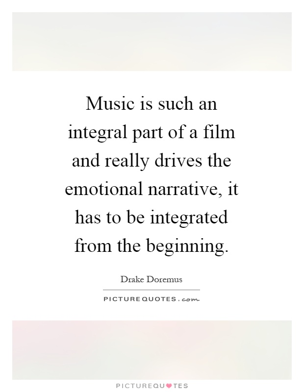 Music is such an integral part of a film and really drives the emotional narrative, it has to be integrated from the beginning Picture Quote #1