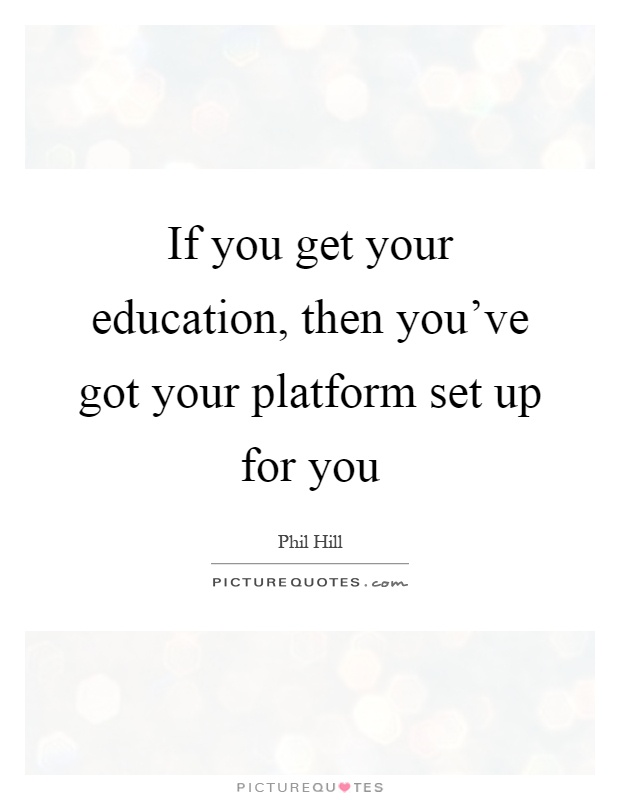 If you get your education, then you've got your platform set up for you Picture Quote #1
