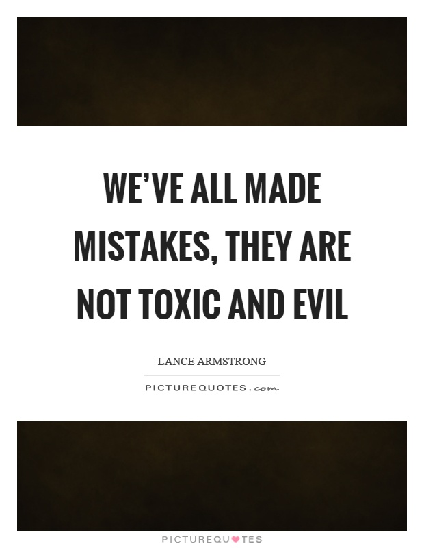 We've all made mistakes, they are not toxic and evil Picture Quote #1