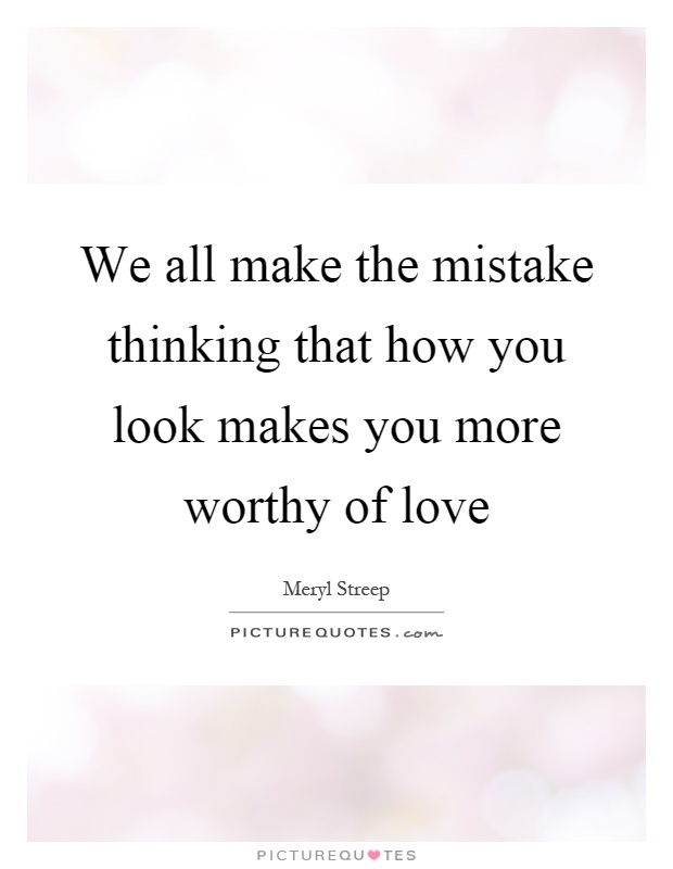 We all make the mistake thinking that how you look makes you more worthy of love Picture Quote #1
