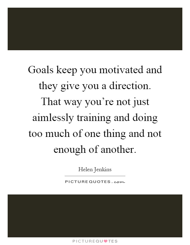 Goals keep you motivated and they give you a direction. That way you're not just aimlessly training and doing too much of one thing and not enough of another Picture Quote #1