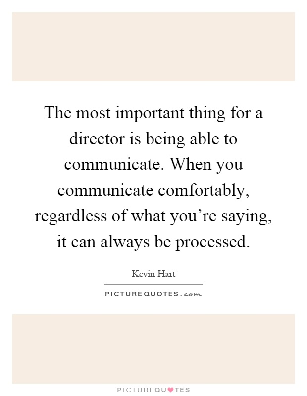 The most important thing for a director is being able to communicate. When you communicate comfortably, regardless of what you're saying, it can always be processed Picture Quote #1
