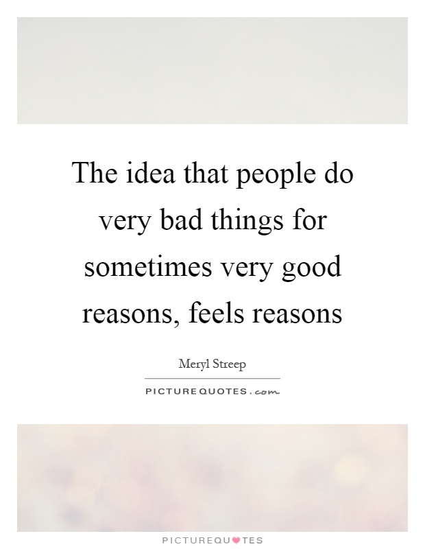 The idea that people do very bad things for sometimes very good reasons, feels reasons Picture Quote #1