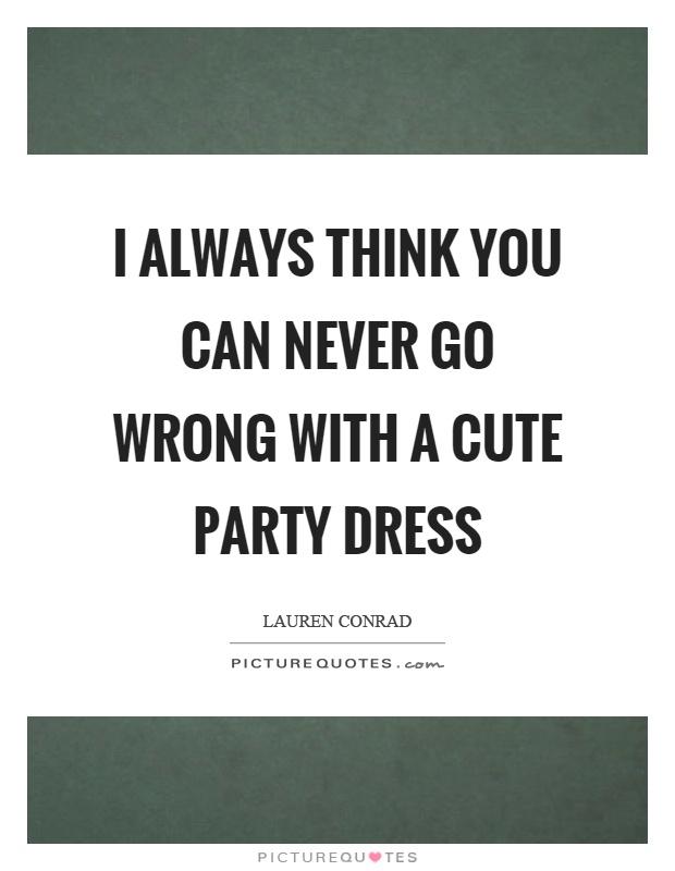 I always think you can never go wrong with a cute party dress Picture Quote #1