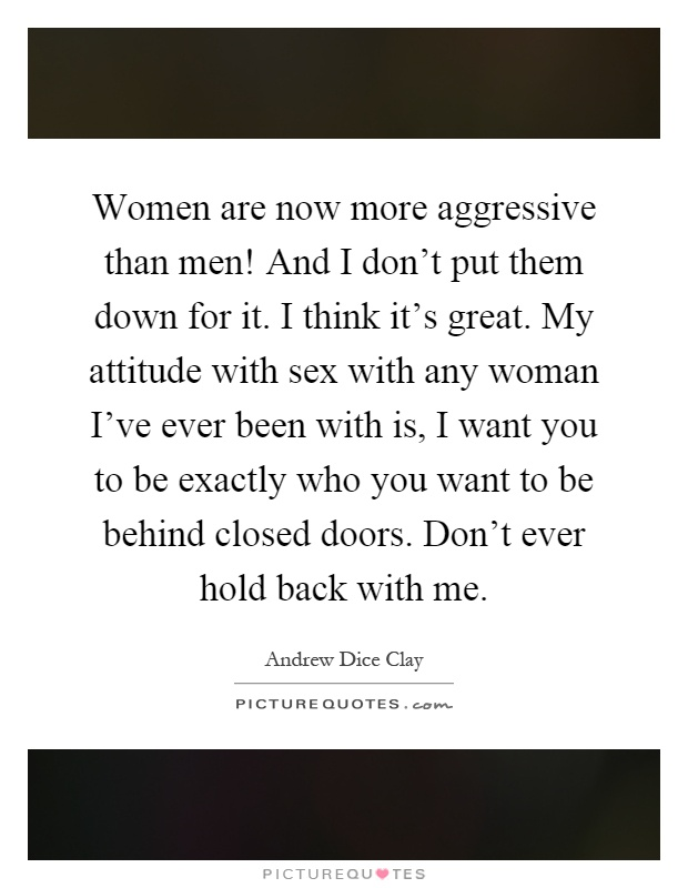 Women are now more aggressive than men! And I don't put them down for it. I think it's great. My attitude with sex with any woman I've ever been with is, I want you to be exactly who you want to be behind closed doors. Don't ever hold back with me Picture Quote #1