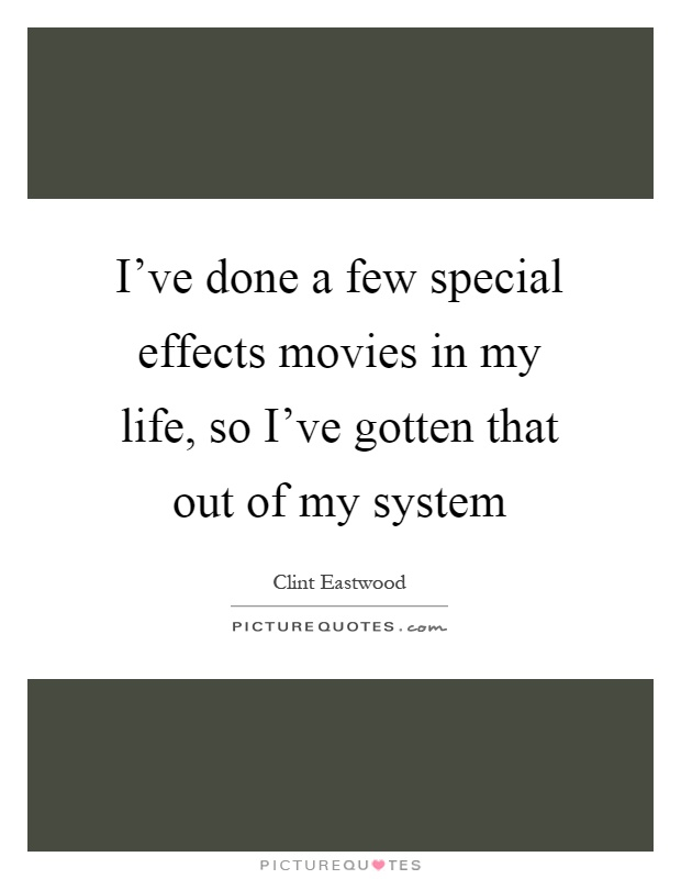 I've done a few special effects movies in my life, so I've gotten that out of my system Picture Quote #1