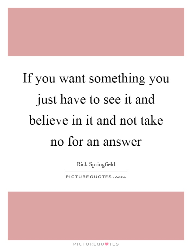 If you want something you just have to see it and believe in it and not take no for an answer Picture Quote #1