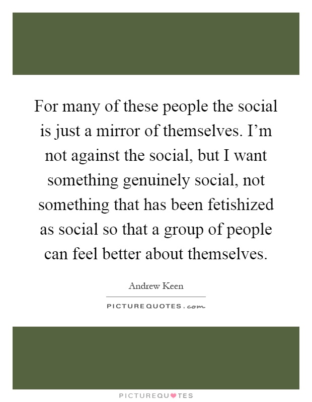 For many of these people the social is just a mirror of themselves. I'm not against the social, but I want something genuinely social, not something that has been fetishized as social so that a group of people can feel better about themselves Picture Quote #1