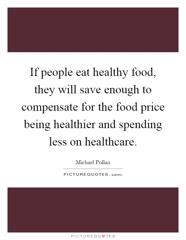 If people eat healthy food, they will save enough to compensate for the food price being healthier and spending less on healthcare Picture Quote #1