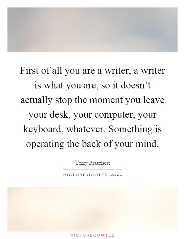 First of all you are a writer, a writer is what you are, so it doesn't actually stop the moment you leave your desk, your computer, your keyboard, whatever. Something is operating the back of your mind Picture Quote #1