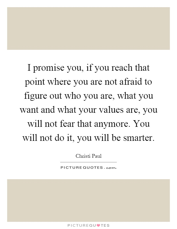 I promise you, if you reach that point where you are not afraid to figure out who you are, what you want and what your values are, you will not fear that anymore. You will not do it, you will be smarter Picture Quote #1