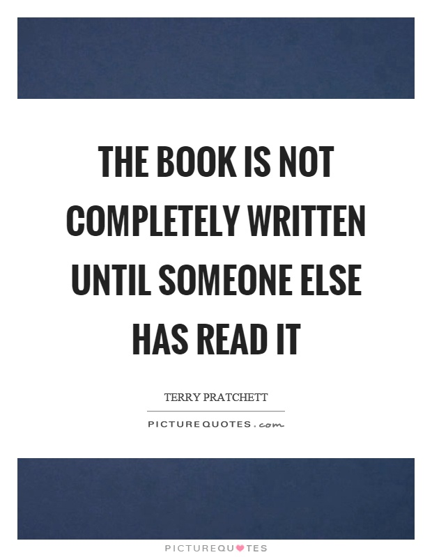 The book is not completely written until someone else has read it Picture Quote #1