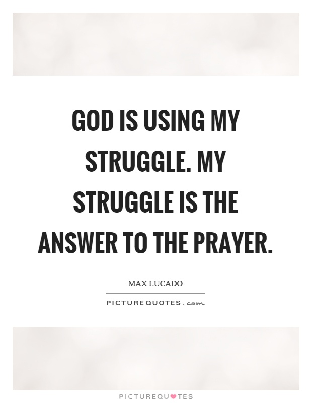 God is using my struggle. My struggle is the answer to the prayer Picture Quote #1