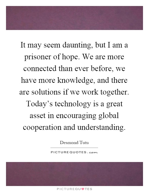 It may seem daunting, but I am a prisoner of hope. We are more connected than ever before, we have more knowledge, and there are solutions if we work together. Today's technology is a great asset in encouraging global cooperation and understanding Picture Quote #1