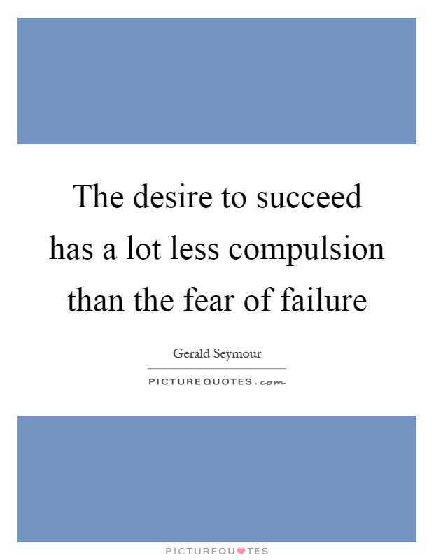 The desire to succeed has a lot less compulsion than the fear of failure Picture Quote #1