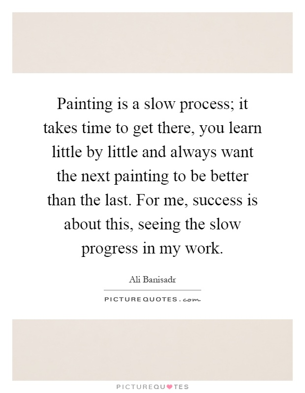 Painting is a slow process; it takes time to get there, you learn little by little and always want the next painting to be better than the last. For me, success is about this, seeing the slow progress in my work Picture Quote #1