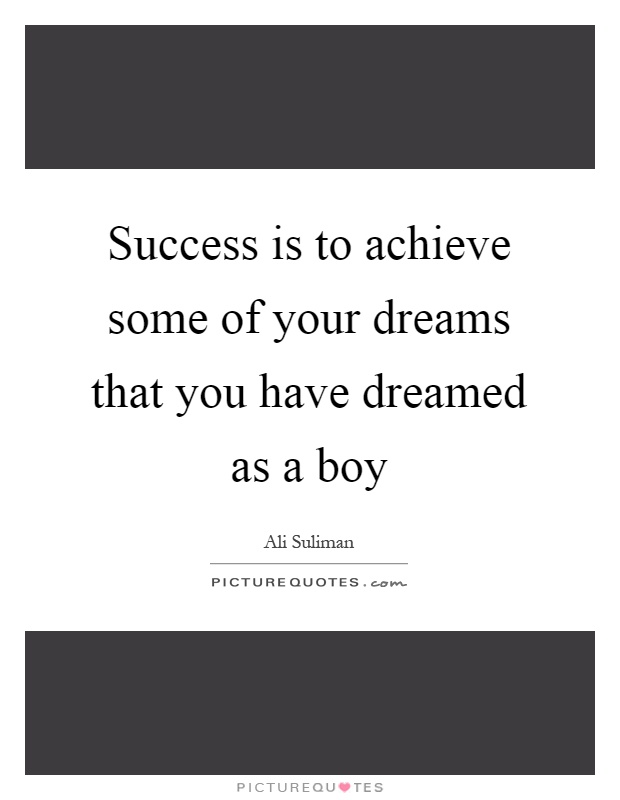 Success is to achieve some of your dreams that you have dreamed as a boy Picture Quote #1