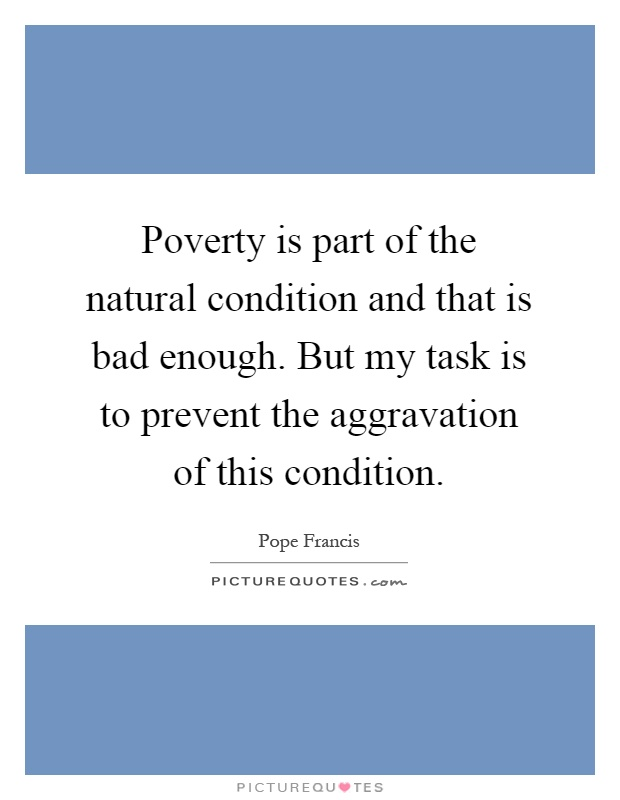Poverty is part of the natural condition and that is bad enough. But my task is to prevent the aggravation of this condition Picture Quote #1