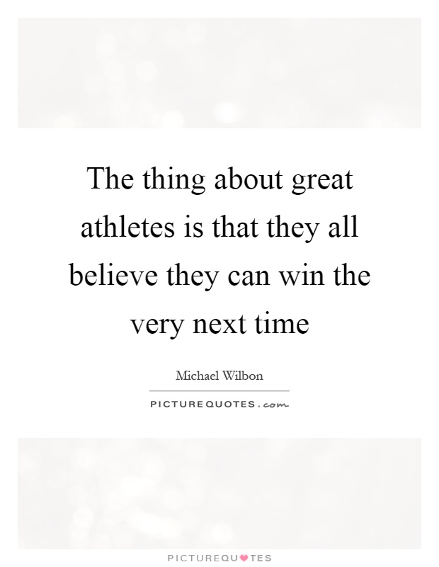 The thing about great athletes is that they all believe they can win the very next time Picture Quote #1