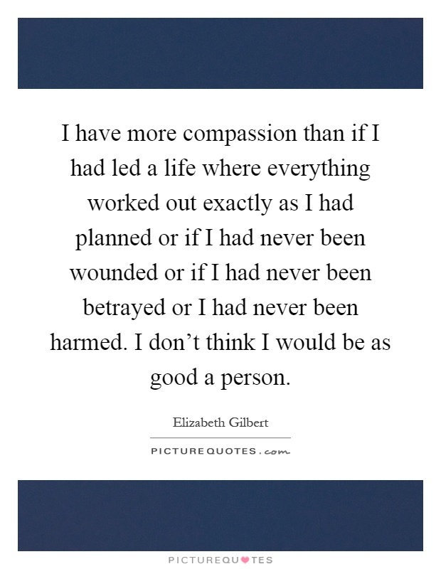 I have more compassion than if I had led a life where everything worked out exactly as I had planned or if I had never been wounded or if I had never been betrayed or I had never been harmed. I don't think I would be as good a person Picture Quote #1