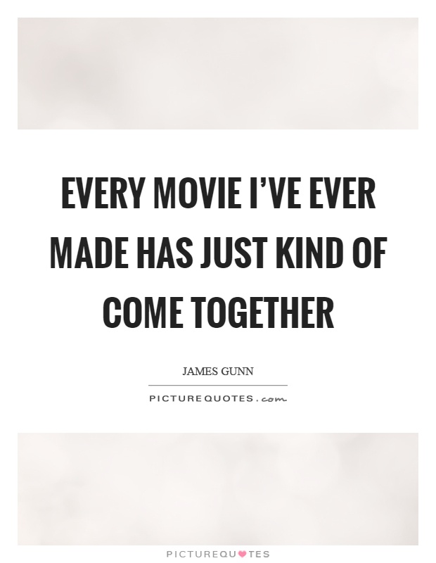 Every movie I've ever made has just kind of come together Picture Quote #1