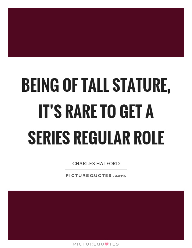 Being of tall stature, it's rare to get a series regular role Picture Quote #1