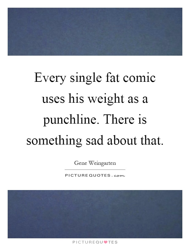 Every single fat comic uses his weight as a punchline. There is something sad about that Picture Quote #1