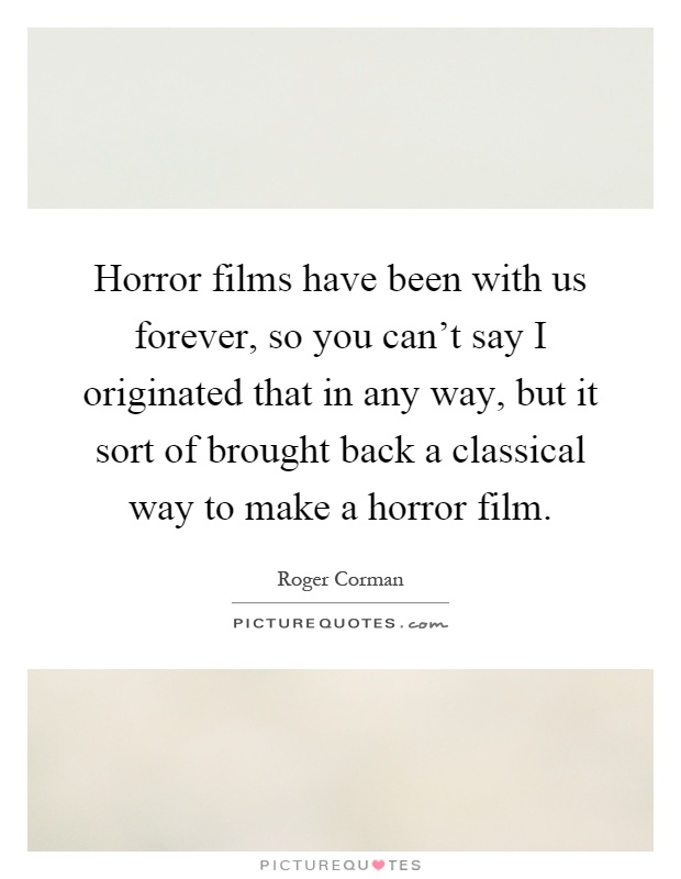 Horror films have been with us forever, so you can't say I originated that in any way, but it sort of brought back a classical way to make a horror film Picture Quote #1