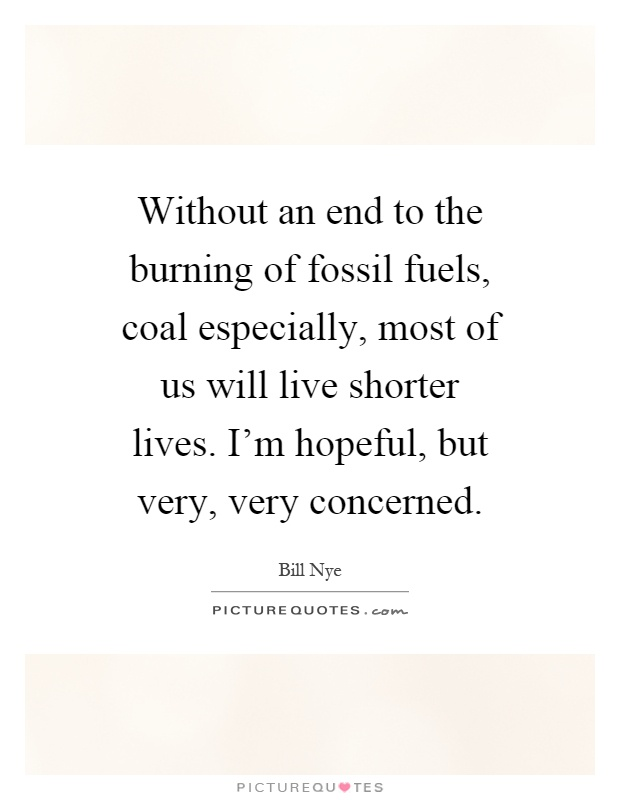Without an end to the burning of fossil fuels, coal especially, most of us will live shorter lives. I'm hopeful, but very, very concerned Picture Quote #1