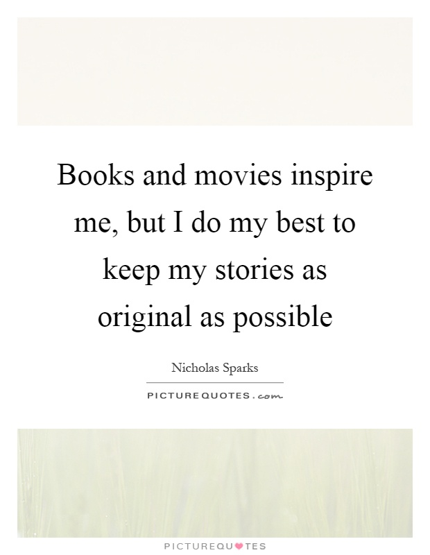 Books and movies inspire me, but I do my best to keep my stories as original as possible Picture Quote #1