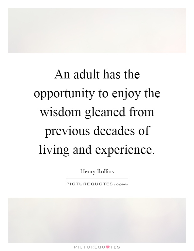 An adult has the opportunity to enjoy the wisdom gleaned from previous decades of living and experience Picture Quote #1