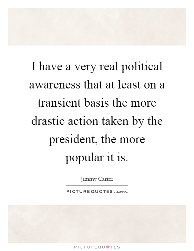 I have a very real political awareness that at least on a transient basis the more drastic action taken by the president, the more popular it is Picture Quote #1