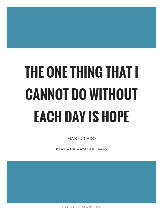 The one thing that I cannot do without each day is hope Picture Quote #1